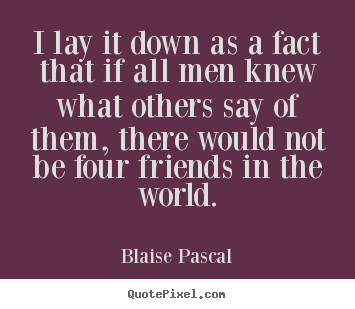 Friendship quotes - I lay it down as a fact that if all men knew..