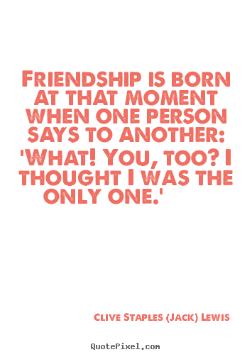 Quotes about friendship - Friendship is born at that moment when one person says to another:..