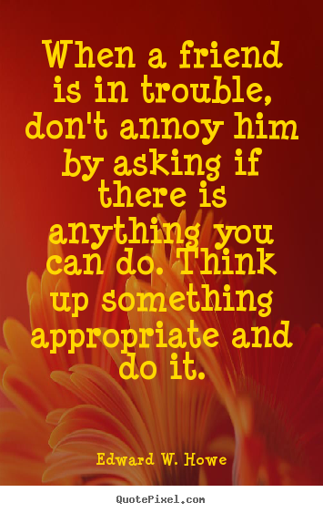 Quotes about friendship - When a friend is in trouble, don't annoy him by asking if there is anything..