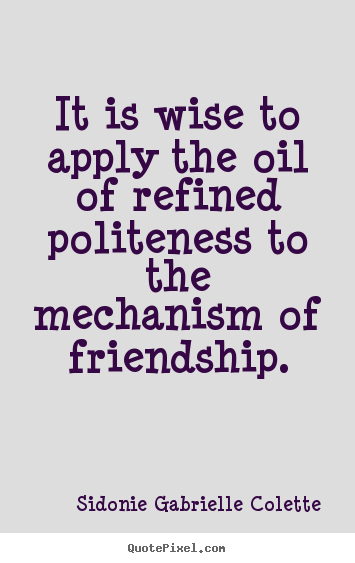 Customize picture quotes about friendship - It is wise to apply the oil of refined politeness to the mechanism..