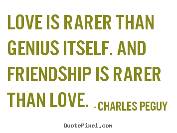 Quotes about friendship - Love is rarer than genius itself. and friendship is..