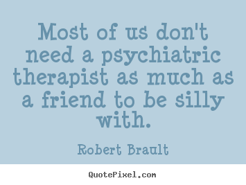Customize picture quote about friendship - Most of us don't need a psychiatric therapist..
