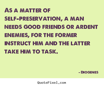 Quotes about friendship - As a matter of self-preservation, a man needs..