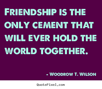 Friendship quote - Friendship is the only cement that will ever hold the world..