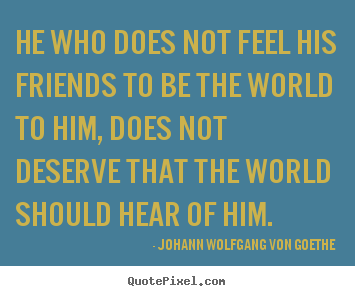 He who does not feel his friends to be the.. Johann Wolfgang Von Goethe famous friendship quote