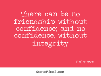 There can be no friendship without confidence; and no confidence, without.. Unknown great friendship quotes