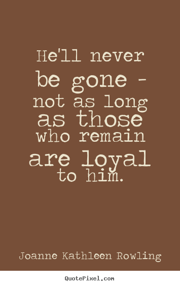He'll never be gone - not as long as those who remain are loyal to him. Joanne Kathleen Rowling popular friendship quote