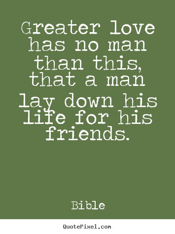 Quotes about friendship - Greater love has no man than this, that..