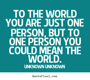 Quotes about friendship - To the world you are just one person, but to one person..
