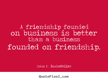 A friendship founded on business is better than a business.. John D. Rockefeller famous friendship quotes