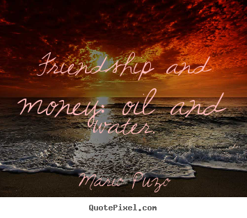 Friendship and money: oil and water. Mario Puzo great friendship quotes