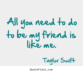 Friendship quote - All you need to do to be my friend is like me.