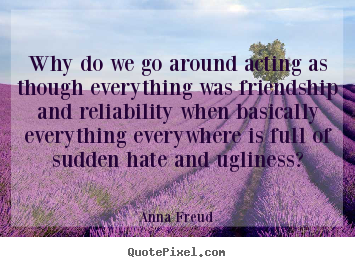 Why do we go around acting as though everything.. Anna Freud popular friendship quotes