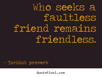 Turkish Proverb picture sayings - Who seeks a faultless friend remains friendless. - Friendship quote