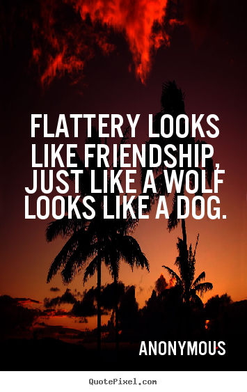 Design custom picture quotes about friendship - Flattery looks like friendship, just like a wolf looks like a..
