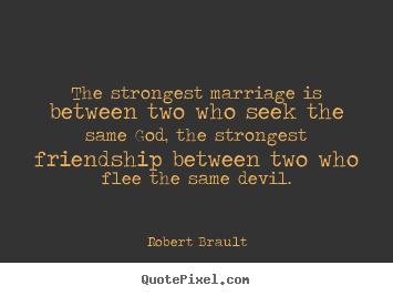 Friendship quotes - The strongest marriage is between two who seek..