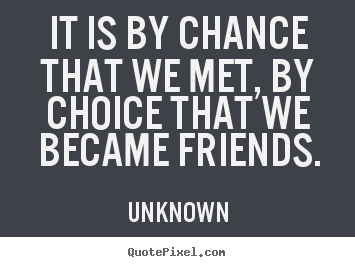 Unknown picture quotes - It is by chance that we met, by choice that we became friends. - Friendship sayings