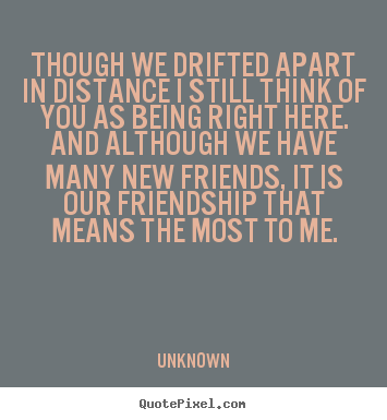 Friendship quote - Though we drifted apart in distance i still think of you as being right..