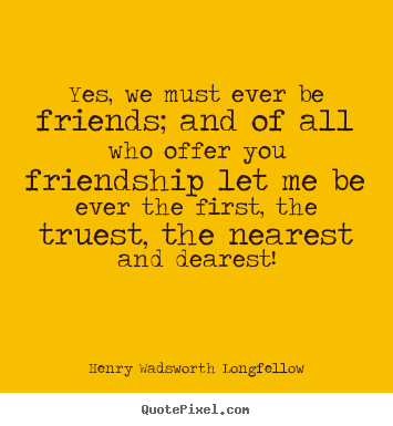 Friendship quotes - Yes, we must ever be friends; and of all who offer you friendship let..