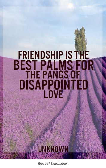 Friendship is the best palms for the pangs of disappointed love Unknown best friendship quote