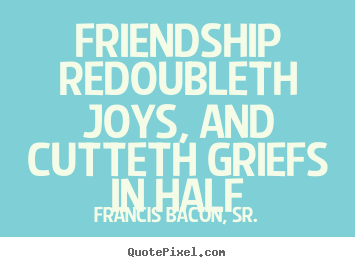 Friendship redoubleth joys, and cutteth griefs in half Francis Bacon, Sr. best friendship quotes