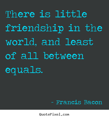 Friendship quotes - There is little friendship in the world,..