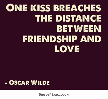 One kiss breaches the distance between friendship and love 			  		 Oscar Wilde great friendship quotes