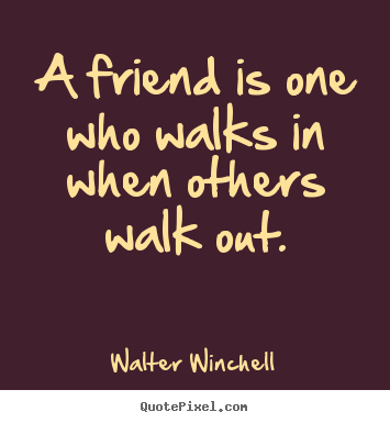 Walter Winchell pictures sayings - A friend is one who walks in when others walk out. - Friendship quotes