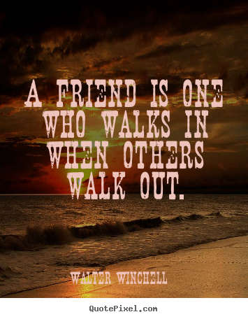Walter Winchell picture quotes - A friend is one who walks in when others walk.. - Friendship quote