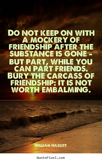 Do not keep on with a mockery of friendship after the substance.. William Hazlitt popular friendship quotes