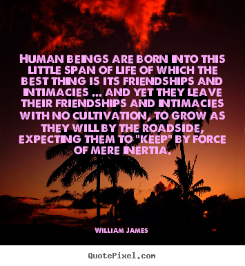 Human beings are born into this little span.. William James great friendship sayings