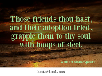 William Shakespeare picture quotes - Those friends thou hast, and their adoption tried, grapple.. - Friendship quote