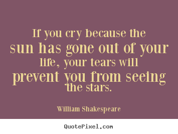 William Shakespeare picture quote - If you cry because the sun has gone out of your.. - Friendship quotes