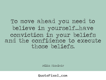 Inspirational quotes - To move ahead you need to believe in yourself...have conviction..