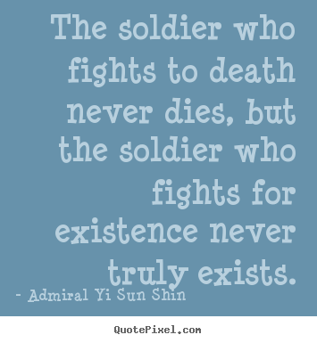 The soldier who fights to death never dies, but the soldier.. Admiral Yi Sun Shin famous inspirational quotes