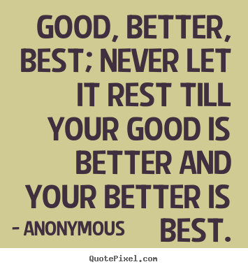 Anonymous picture quotes - Good, better, best; never let it rest till your good.. - Inspirational quotes