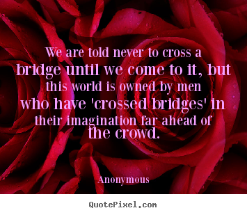 We are told never to cross a bridge until we come to it, but.. Anonymous greatest inspirational quote