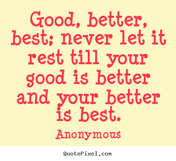 Make personalized picture quotes about inspirational - Good, better, best; never let it rest till your good is..