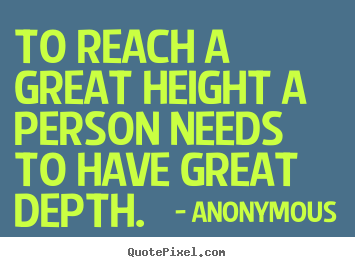 Inspirational quote - To reach a great height a person needs to have great depth.