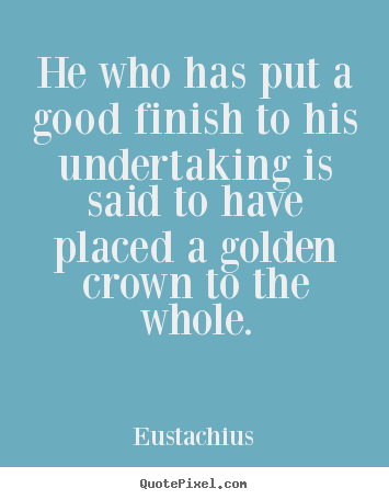 Make personalized photo quote about inspirational - He who has put a good finish to his undertaking is said to have placed..