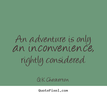 Inspirational sayings - An adventure is only an inconvenience, rightly considered.