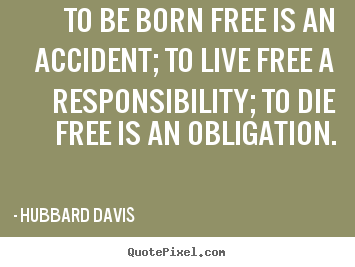 Inspirational sayings - To be born free is an accident; to live..