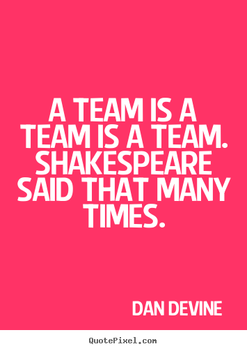 A team is a team is a team. shakespeare said that many times. Dan Devine  inspirational quote