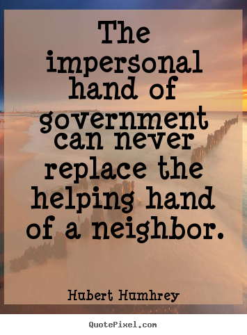 Inspirational sayings - The impersonal hand of government can never replace the helping hand..