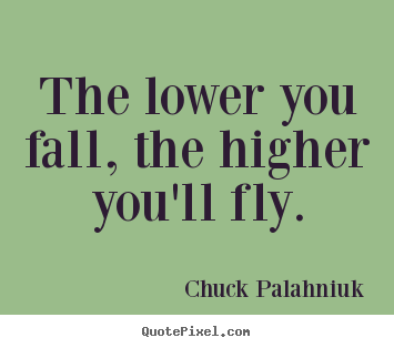 Chuck Palahniuk picture quotes - The lower you fall, the higher you'll fly. - Inspirational sayings