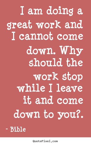 Inspirational sayings - I am doing a great work and i cannot come down. why should..