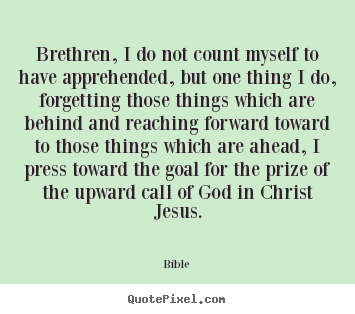 Quotes about inspirational - Brethren, i do not count myself to have apprehended, but one thing i do,..