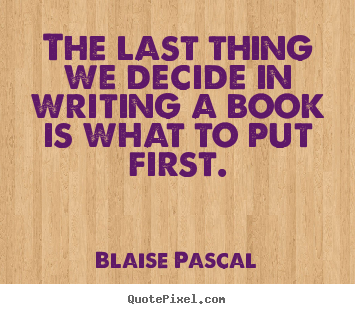 Quotes about inspirational - The last thing we decide in writing a book is what to put first.