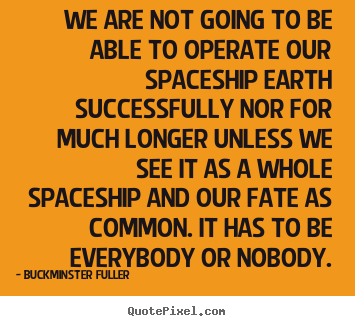 Buckminster Fuller picture quotes - We are not going to be able to operate our spaceship earth successfully.. - Inspirational quote