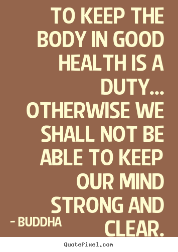 Quotes about inspirational - To keep the body in good health is a duty... otherwise we shall..
